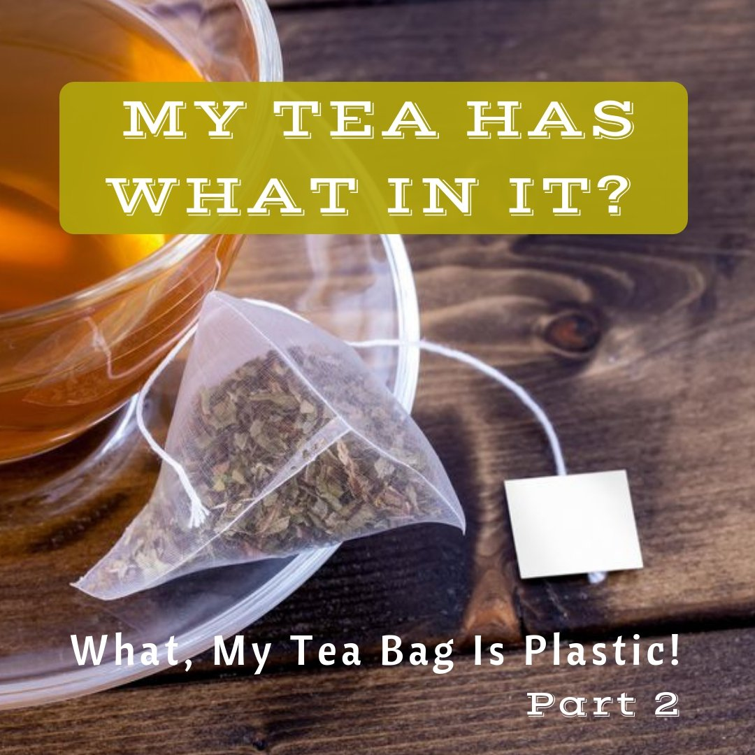 MY TEA HAS WHAT IN IT?  My Tea Bag Is Plastic - Part 2