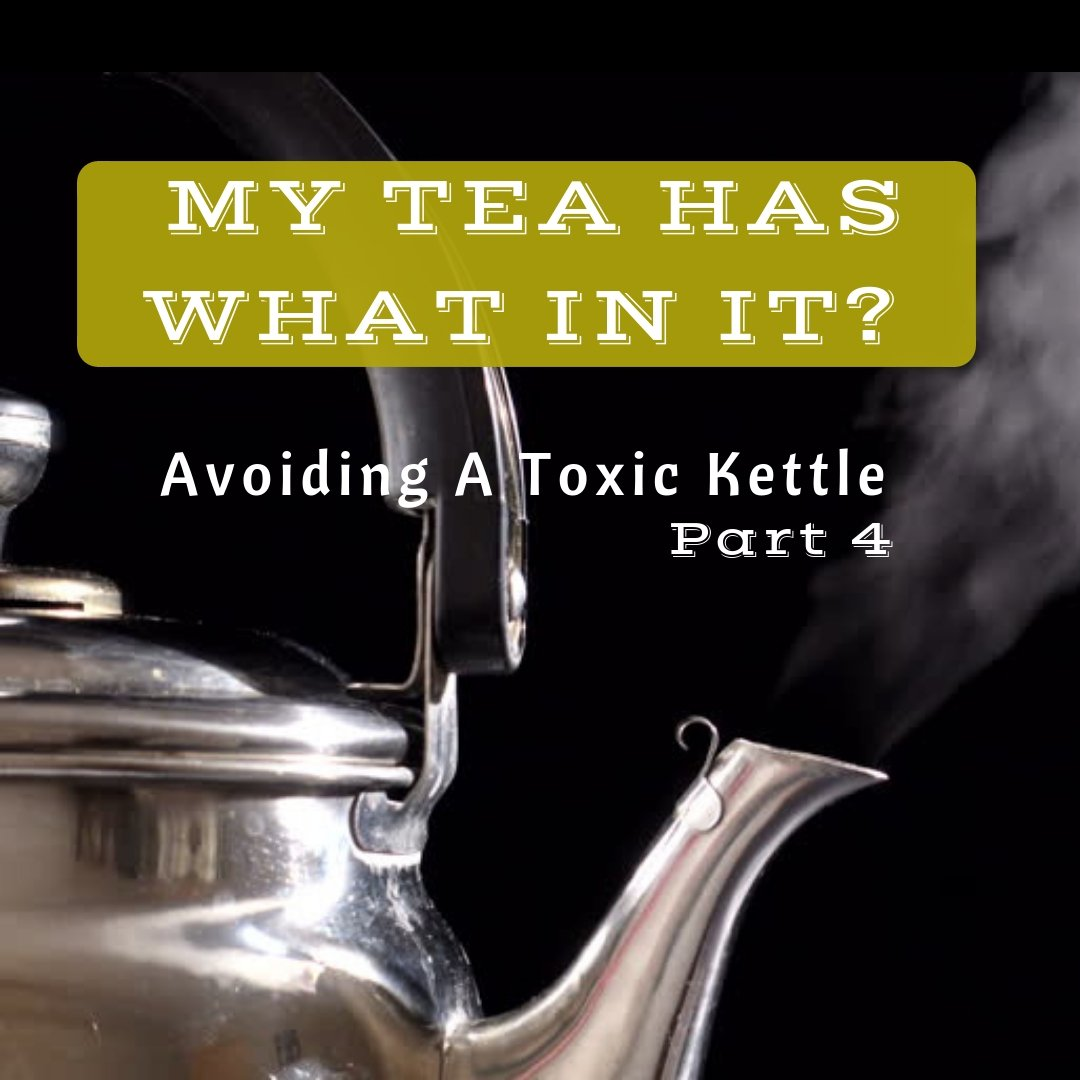MY TEA HAS WHAT IN IT? Avoiding A Toxic Kettle - Part 4